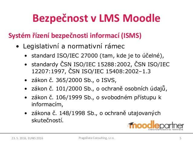 Bezpečnost v LMS Moodle Systém řízení bezpečnosti informací (ISMS) • Legislativní a normativní rámec • standard ISO/IEC 27...