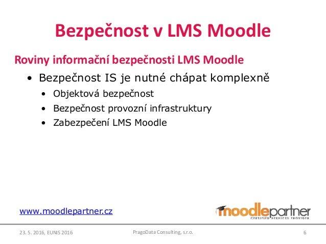 Bezpečnost v LMS Moodle Roviny informační bezpečnosti LMS Moodle • Bezpečnost IS je nutné chápat komplexně • Objektová bez...
