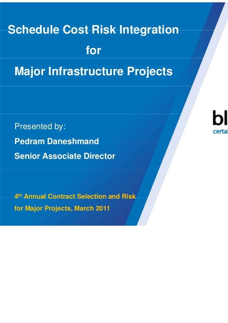 Schedule Cost Risk Integration                       for Major Infrastructure Projects Presented by: Pedram Daneshmand Sen...