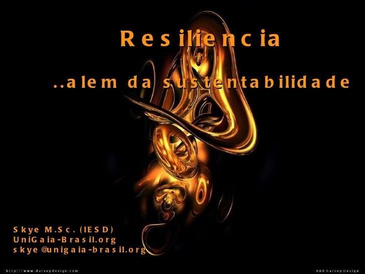 Resiliencia ..alem da sustentabilidade Skye M.Sc. (IESD) UniGaia-Brasil.org [email_address]