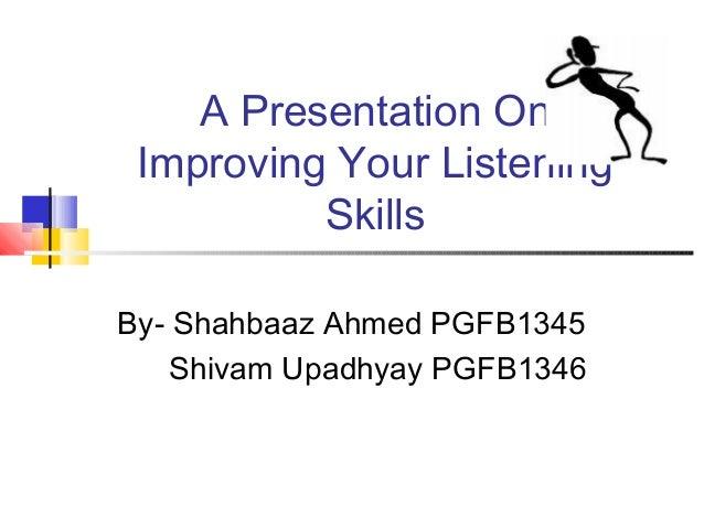 A Presentation On Improving Your Listening Skills By- Shahbaaz Ahmed PGFB1345 Shivam Upadhyay PGFB1346