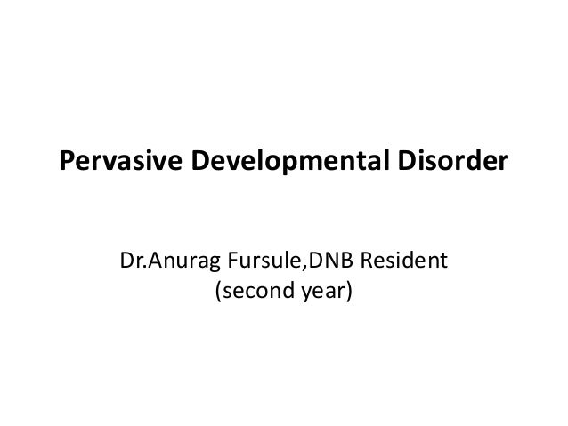 Pervasive Developmental Disorder Dr.Anurag Fursule,DNB Resident (second year)
