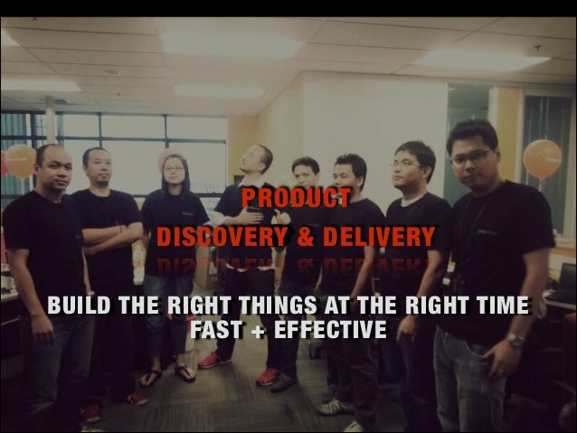 BUILD THE RIGHT THINGS AT THE RIGHT TIME FAST + EFFECTIVE PRODUCT DISCOVERY & DELIVERY