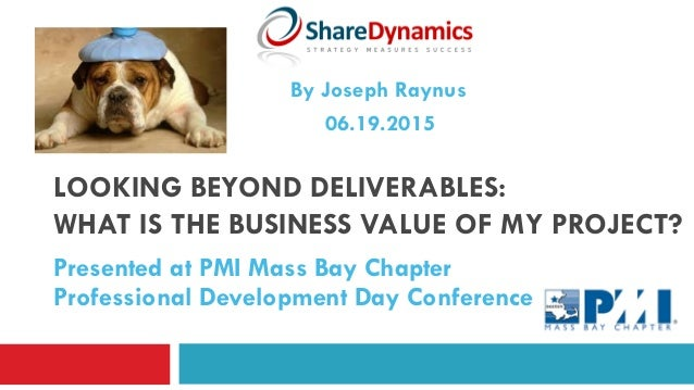 LOOKING BEYOND DELIVERABLES: WHAT IS THE BUSINESS VALUE OF MY PROJECT? Presented at PMI Mass Bay Chapter Professional Deve...