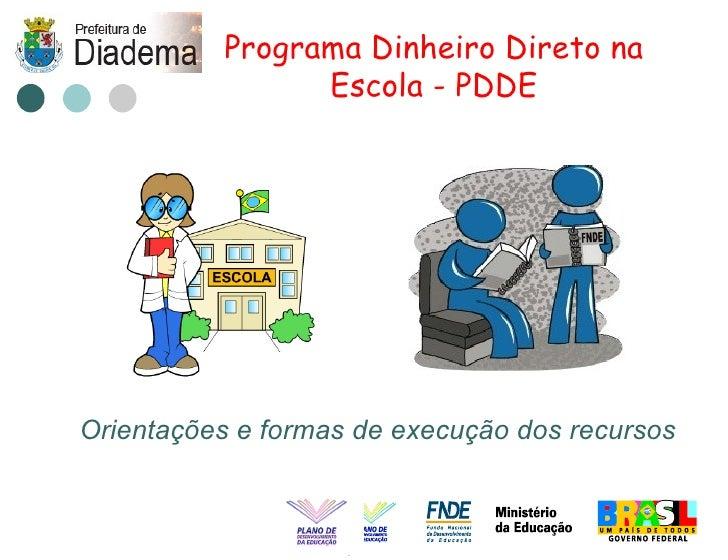 Programa Dinheiro Direto na                 Escola - PDDE     Orientações e formas de execução dos recursos