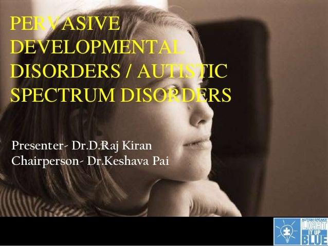 PERVASIVEDEVELOPMENTALDISORDERS / AUTISTICSPECTRUM DISORDERSPresenter- Dr.D.Raj KiranChairperson- Dr.Keshava Pai