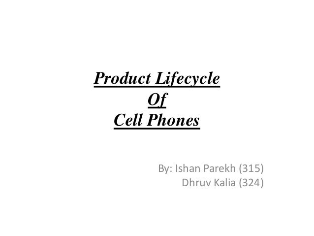 Product Lifecycle Of Cell Phones By: Ishan Parekh (315) Dhruv Kalia (324)