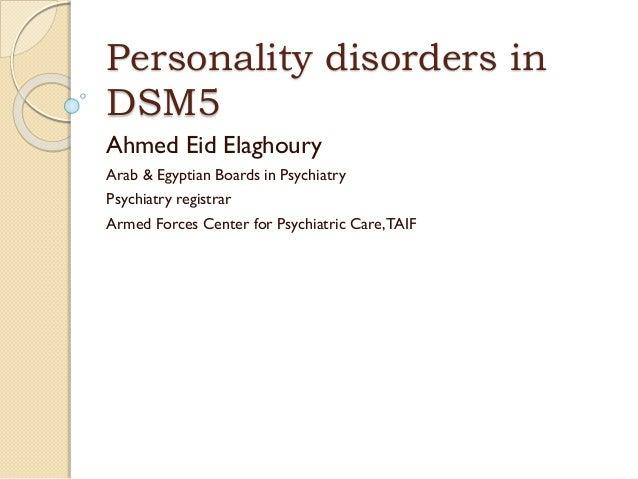 Personality disorders in DSM5 Ahmed Eid Elaghoury Arab & Egyptian Boards in Psychiatry Psychiatry registrar Armed Forces C...