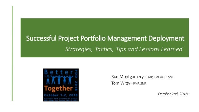 Successful Project Portfolio Management Deployment Strategies, Tactics, Tips and Lessons Learned Ron Montgomery - PMP, PMI...