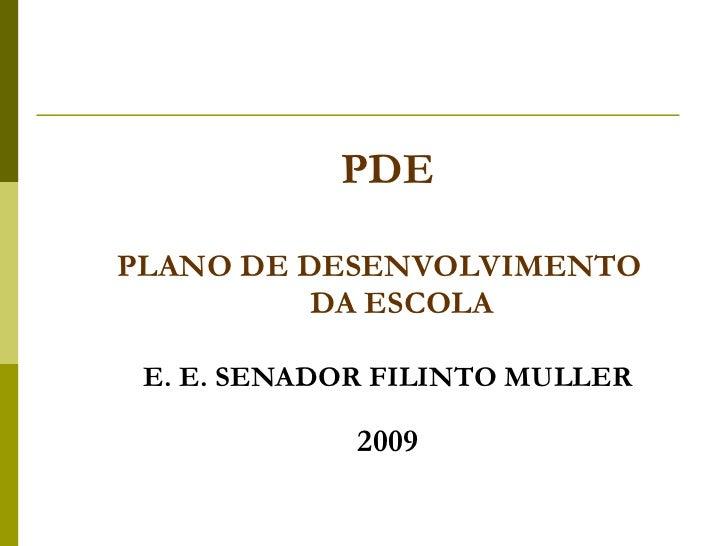 <ul><li>PDE </li></ul><ul><li>PLANO DE DESENVOLVIMENTO  DA ESCOLA </li></ul><ul><li>E. E. SENADOR FILINTO MULLER </li></ul...