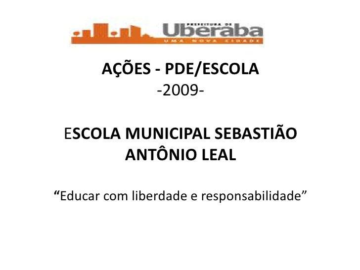 """AÇÕES - PDE/ESCOLA              -2009-   ESCOLA MUNICIPAL SEBASTIÃO         ANTÔNIO LEAL  """"Educar com liberdade e responsa..."""
