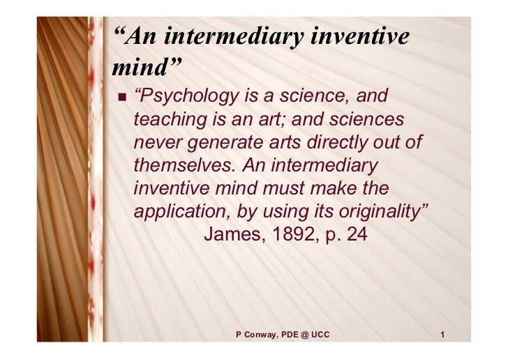 """""""An intermediary inventivemind""""   """"Psychology is a science, and    teaching is an art; and sciences    never generate art..."""