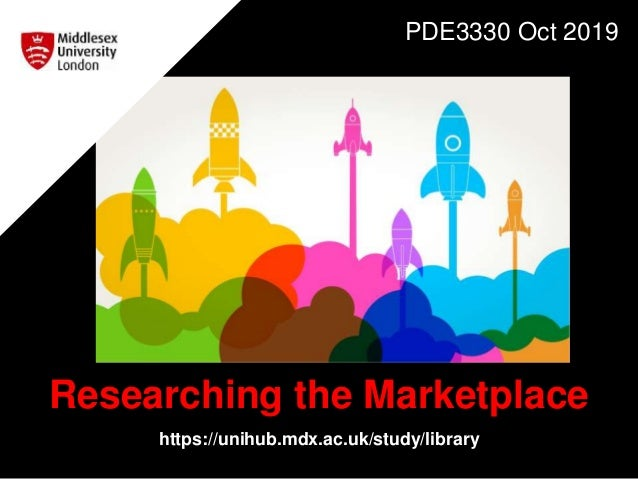 Researching the Marketplace https://unihub.mdx.ac.uk/study/library PDE3330 Oct 2019