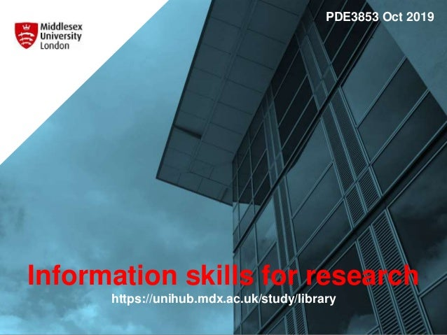 Information skills for research https://unihub.mdx.ac.uk/study/library PDE3853 Oct 2019