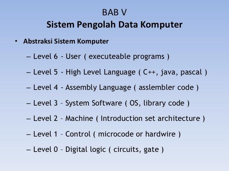 BAB V         Sistem Pengolah Data Komputer• Abstraksi Sistem Komputer   – Level 6 - User ( executeable programs )   – Lev...