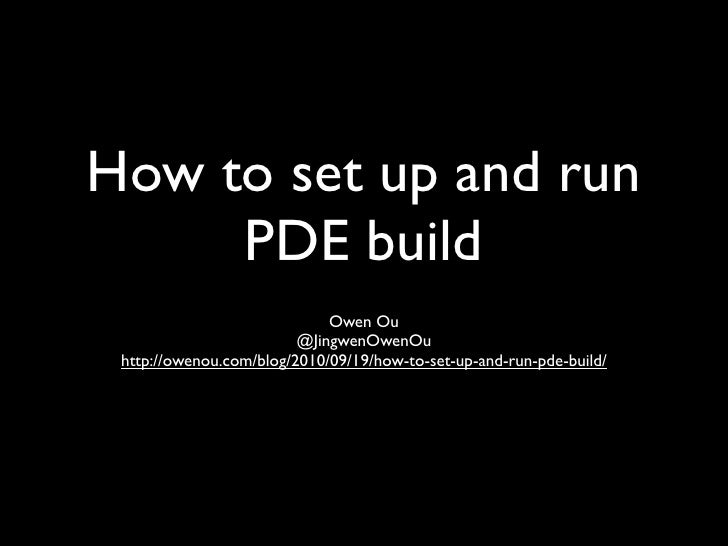 How to set up and run      PDE build                              Owen Ou                          @JingwenOwenOu  http://...
