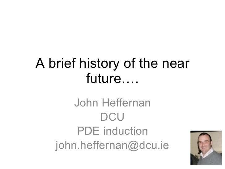 A brief history of the near future…. John Heffernan DCU PDE induction [email_address]