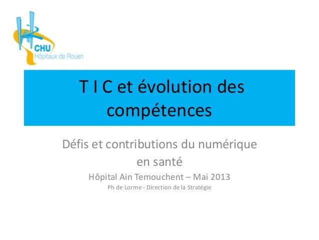 T I C et évolution descompétencesDéfis et contributions du numériqueen santéHôpital Ain Temouchent – Mai 2013Ph de Lorme -...
