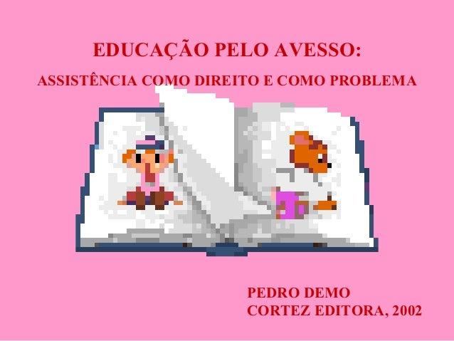 EDUCAÇÃO PELO AVESSO: ASSISTÊNCIA COMO DIREITO E COMO PROBLEMA PEDRO DEMO CORTEZ EDITORA, 2002