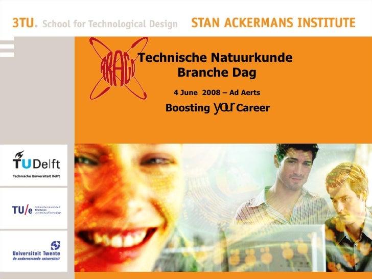Boosting  your  Career Technische Natuurkunde  Branche Dag 4 June  2008 – Ad Aerts