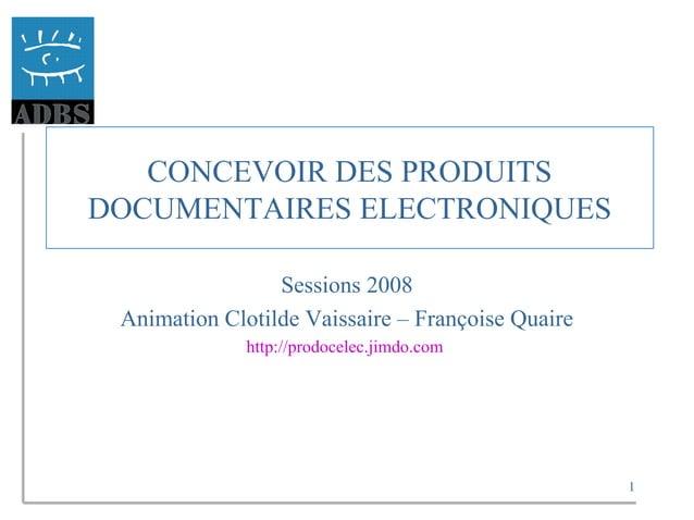 1 CONCEVOIR DES PRODUITS DOCUMENTAIRES ELECTRONIQUES Sessions 2008 Animation Clotilde Vaissaire – Françoise Quaire http://...