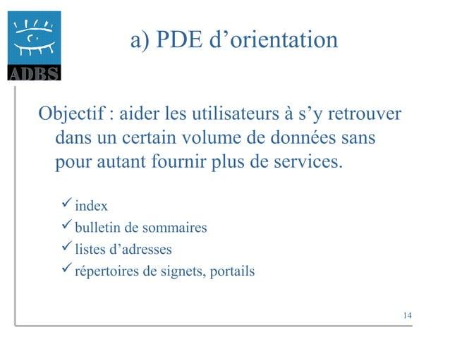 14 a) PDE d'orientation Objectif : aider les utilisateurs à s'y retrouver dans un certain volume de données sans pour auta...