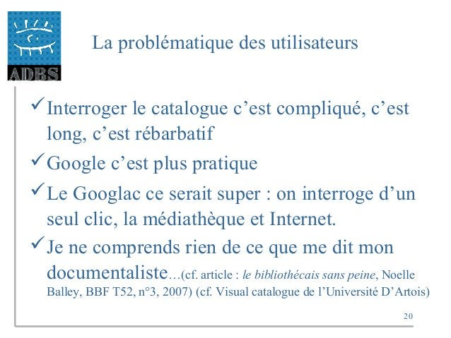 20 La problématique des utilisateurs Interroger le catalogue c'est compliqué, c'est long, c'est rébarbatif Google c'est ...