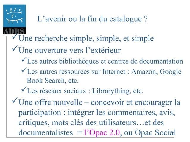 22 L'avenir ou la fin du catalogue ? Une recherche simple, simple, et simple Une ouverture vers l'extérieur Les autres ...