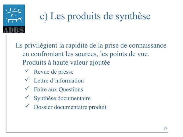24 c) Les produits de synthèse Ils privilégient la rapidité de la prise de connaissance en confrontant les sources, les po...