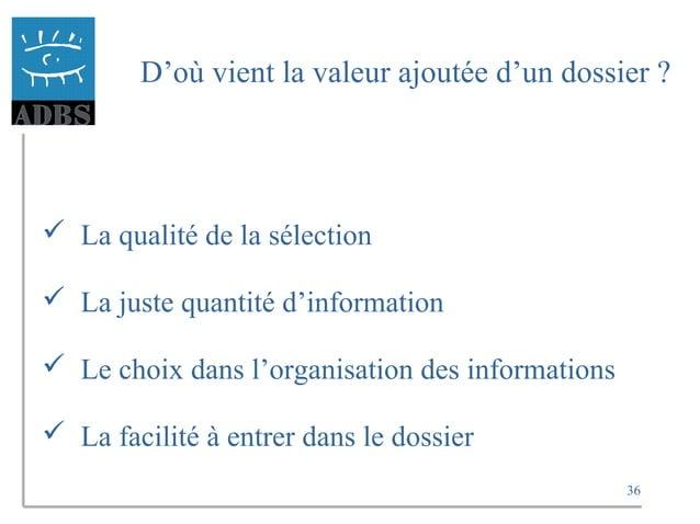 36 D'où vient la valeur ajoutée d'un dossier ?  La qualité de la sélection  La juste quantité d'information  Le choix d...