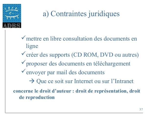 57 a) Contraintes juridiques mettre en libre consultation des documents en ligne créer des supports (CD ROM, DVD ou autr...