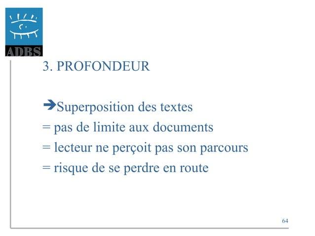 64 3. PROFONDEUR Superposition des textes = pas de limite aux documents = lecteur ne perçoit pas son parcours = risque de...