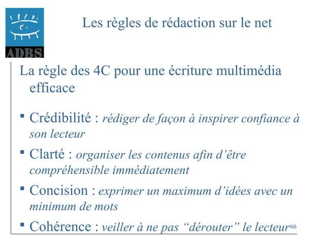 66 Les règles de rédaction sur le net La règle des 4C pour une écriture multimédia efficace  Crédibilité : rédiger de faç...