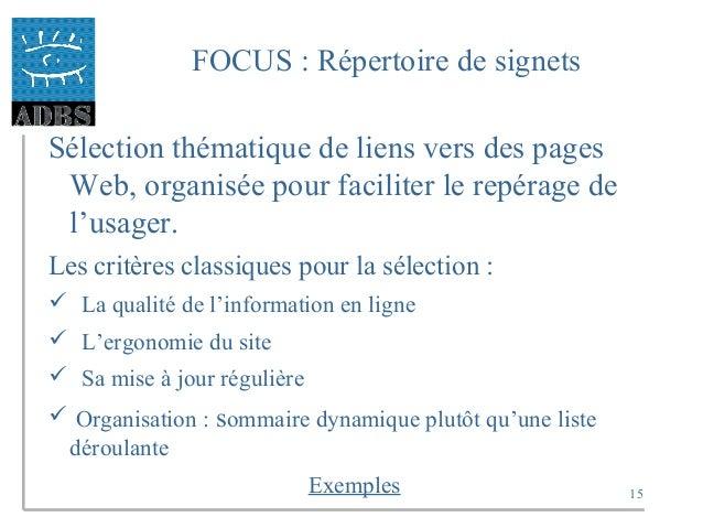 15 FOCUS : Répertoire de signets Sélection thématique de liens vers des pages Web, organisée pour faciliter le repérage de...
