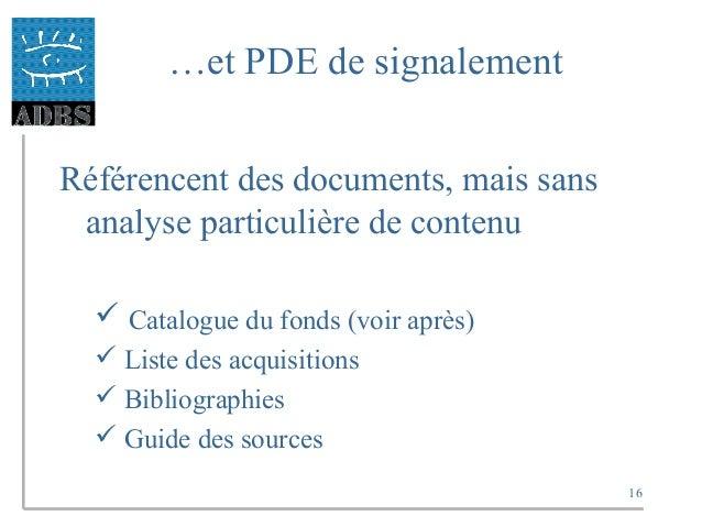 16 …et PDE de signalement Référencent des documents, mais sans analyse particulière de contenu  Catalogue du fonds (voir ...