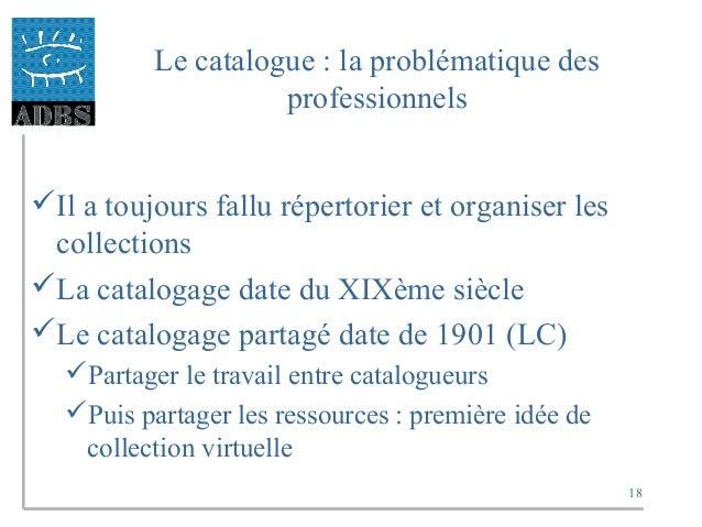 18 Le catalogue : la problématique des professionnels Il a toujours fallu répertorier et organiser les collections La ca...