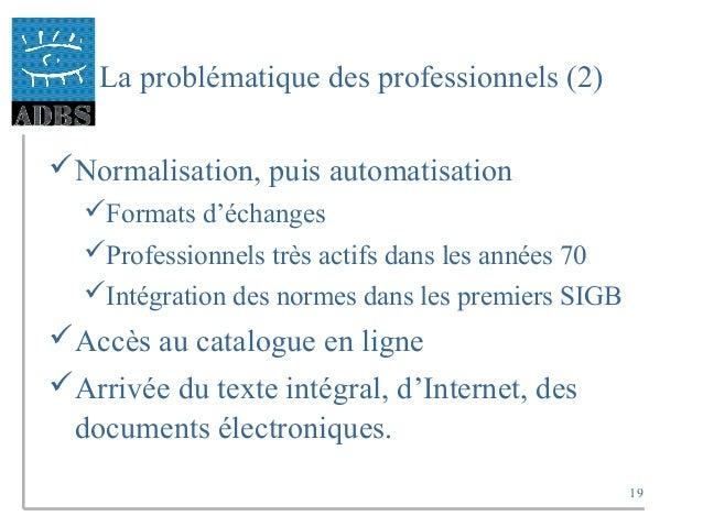 19 La problématique des professionnels (2) Normalisation, puis automatisation Formats d'échanges Professionnels très ac...