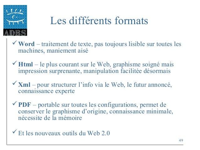 49 Les différents formats Word – traitement de texte, pas toujours lisible sur toutes les machines, maniement aisé Html ...