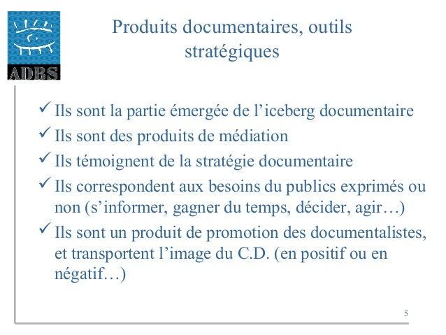 5 Produits documentaires, outils stratégiques Ils sont la partie émergée de l'iceberg documentaire Ils sont des produits...