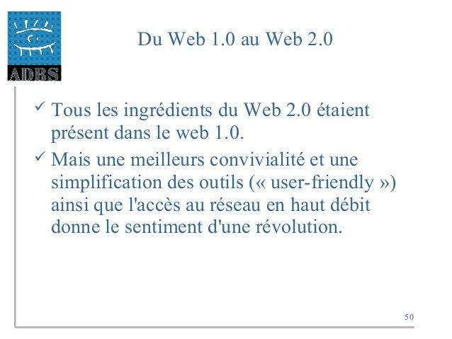 50 Du Web 1.0 au Web 2.0  Tous les ingrédients du Web 2.0 étaient présent dans le web 1.0.  Mais une meilleurs convivial...