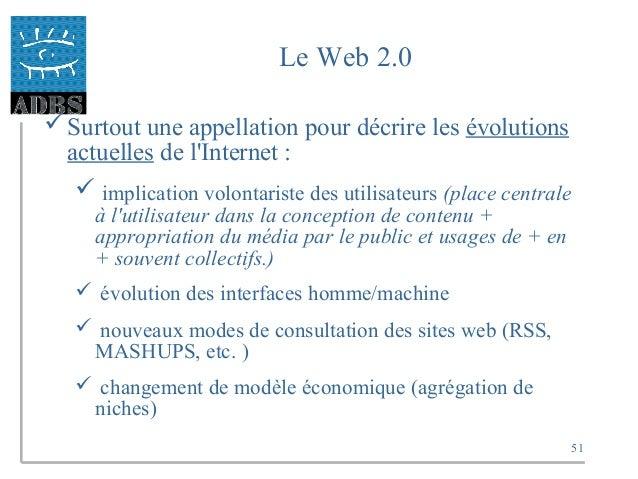 51 Le Web 2.0 Surtout une appellation pour décrire les évolutions actuelles de l'Internet :  implication volontariste de...