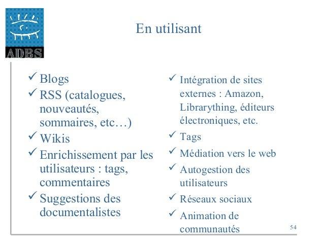 54 En utilisant Blogs RSS (catalogues, nouveautés, sommaires, etc…) Wikis Enrichissement par les utilisateurs : tags, ...