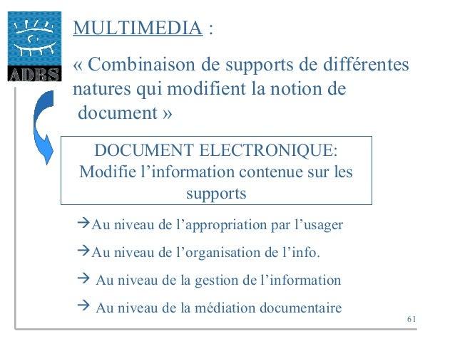 61 MULTIMEDIA : « Combinaison de supports de différentes natures qui modifient la notion de document » DOCUMENT ELECTRONIQ...