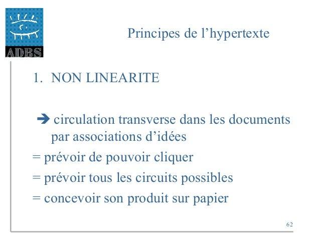 62 Principes de l'hypertexte 1. NON LINEARITE  circulation transverse dans les documents par associations d'idées = prévo...