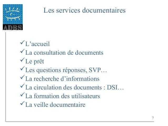7 Les services documentaires L'accueil La consultation de documents Le prêt Les questions réponses, SVP… La recherche...