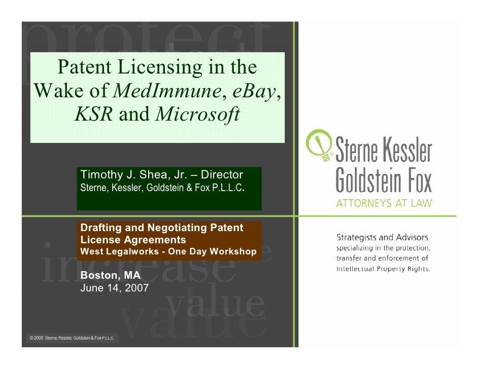 Patent Licensing in the Wake of MedImmune, eBay,    KSR and Microsoft      Timothy J. Shea, Jr. – Director     Sterne, Kes...