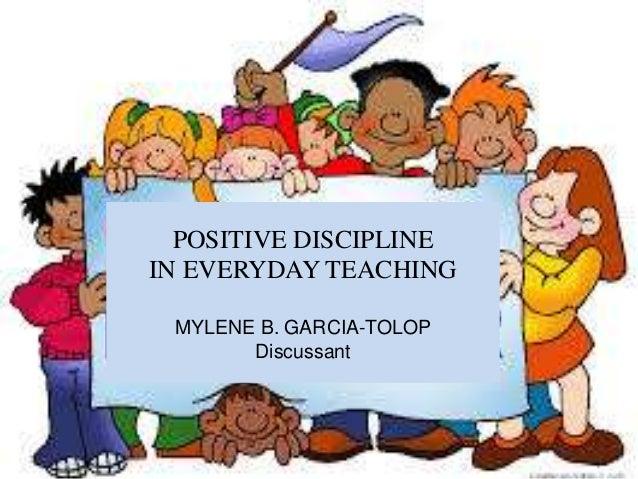 POSITIVE DISCIPLINE IN EVERYDAY TEACHING MYLENE B. GARCIA-TOLOP Discussant