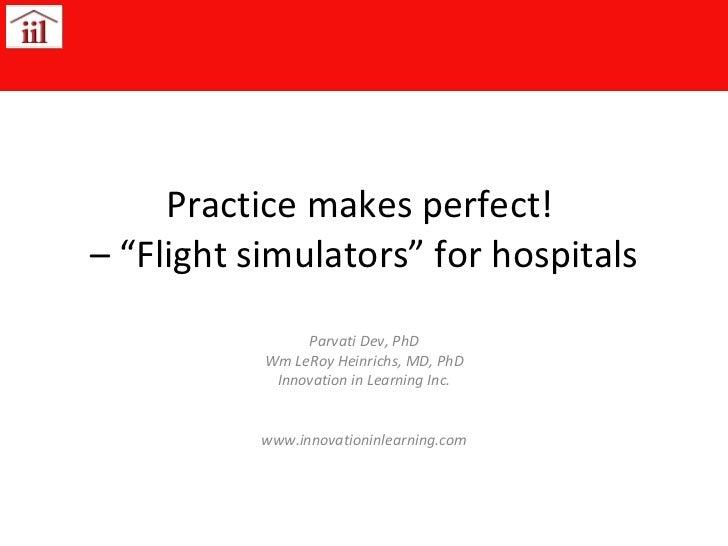 "Practice makes perfect!  – ""Flight simulators"" for hospitals Parvati Dev, PhD Wm LeRoy Heinrichs, MD, PhD Innovation in Le..."