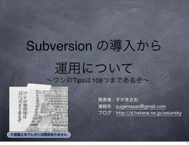Subversion の導入から 運用について ∼ワシのTipsは108つまであるぞ∼ 発表者:すがまさお 連絡先:sugamasao@gmail.com ブログ:http://d.hatena.ne.jp/seiunsky ※画像と本プレゼン...