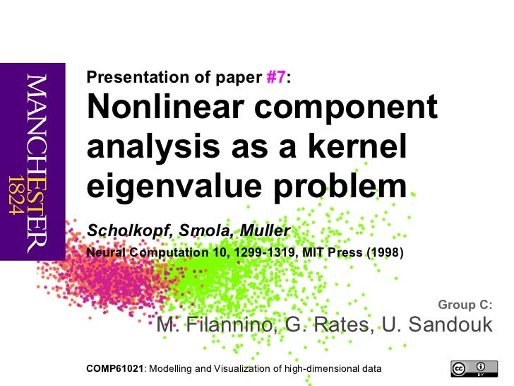 Presentation of paper #7:Nonlinear componentanalysis as a kerneleigenvalue problemScholkopf, Smola, MullerNeural Computati...
